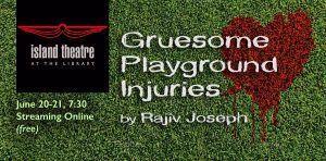 "Island Theatre presents ""Gruesome Playground Injuries"""
